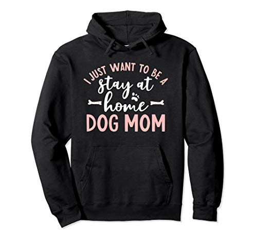 I Just want to be A Stay At Home Dog Mom Hoodie Dog Lover