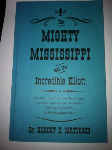 The mighty Mississippi and the incredible Elliott : our trip from St. Paul to New Orleans by canoe, tugboat, and automobile : 2,000 miles down the mighty Mississippi River (Down The Mississippi Down To New Orleans)