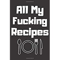 All My Fucking Recipes : Recipes Notebook: Recipes Journal Gift