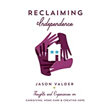Reclaiming Independence : Thoughts and Experiences on Caregiving, Home Care & Creating Hope