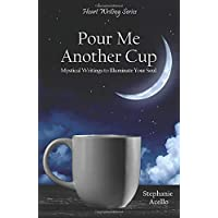 Pour Me Another Cup: Mystical Writings to Illuminate Your Soul (Heart Writing Series)