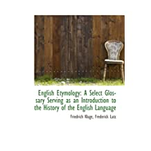 English Etymology: A Select Glossary Serving as an Introduction to the History of the English Langua