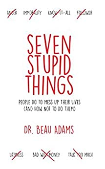 Seven Stupid Things People Do to Mess Up Their Lives: (and how not to do them) by [Adams, Beau]