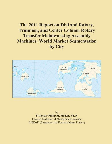 The 2011 Report on Dial and Rotary, Trunnion, and Center Column Rotary Transfer Metalworking Assembly Machines: World Market Segmentation by City