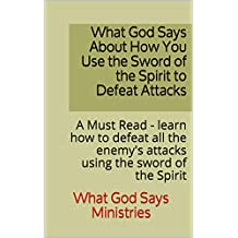 What God Says About How You Use the Sword of the Spirit to Defeat Attacks: A Must Read - learn how to defeat all the enemy's attacks using the sword of the Spirit