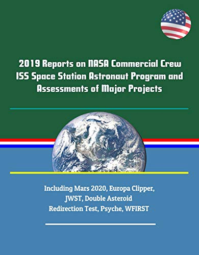 2019 Reports on NASA Commercial Crew ISS Space Station Astronaut Program and Assessments of Major Projects Including Mars 2020, Europa Clipper, JWST, Double Asteroid Redirection Test, Psyche, WFIRST