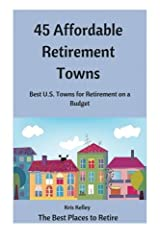 45 Affordable Retirement Towns: Best U.S. Towns for Retirement on a Budget (The Best Places to Retire) (Volume 1) Paperback