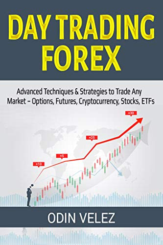 Day Trading Forex: Advanced Techniques & Strategies to Trade Any Market - Options, Futures, Cryptocurrency, Stocks, ETFs