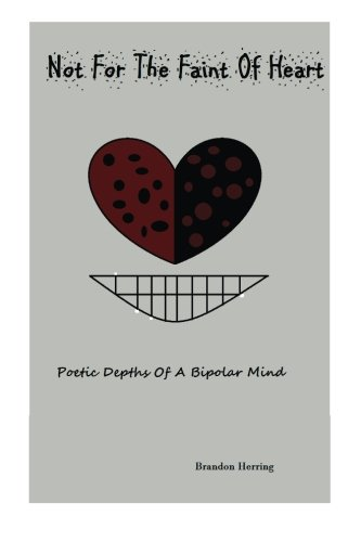Download Not For The Faint Of Heart: Poetic Depths of a Bipolar Mind (BIpolar Biopsy) (Volume 2) pdf epub