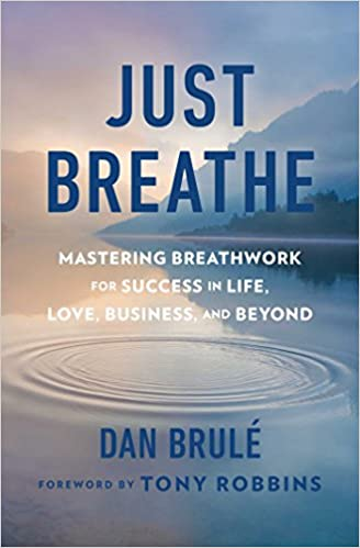 Just Breathe: Mastering Breathwork for Success in Life, Love, Business, and Beyond by Dan Brule
