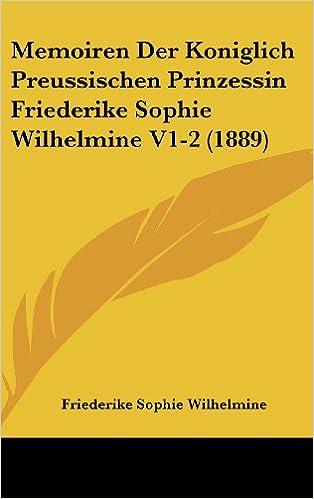 Memoiren Der Koniglich Preussischen Prinzessin Friederike Sophie Wilhelmine V1-2 (1889)