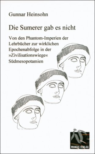 Die Sumerer gab es nicht: Von den Phantom-Imperien der Lehrbücher zur wirklichen Epochenabfolge in der
