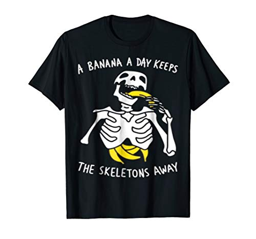 A Banana A Day Keeps The Skeletons Away tshirt