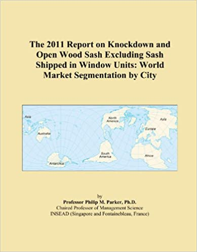 The 2011 Report on Knockdown and Open Wood Sash Excluding Sash Shipped in Window Units: World Market Segmentation by City