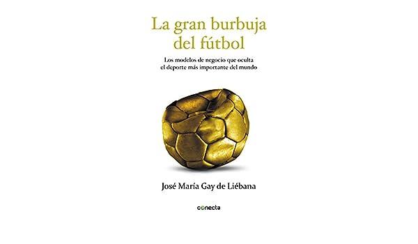 Amazon.com: La gran burbuja del fútbol: Los modelos de negocio que oculta el deporte más importante del mundo (Spanish Edition) eBook: José María Gay de ...