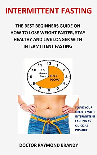 Intermittent Fasting: The best beginners guide on how to lose weight faster, stay healthy and live longer with intermittent fasting