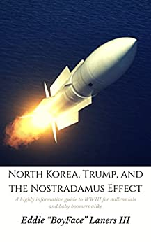 EBOOK: NORTH KOREA, TRUMP, AND THE NOSTRADAMUS EFFECT: A HIGHLY INFORMATIVE GUIDE TO WWIII FOR MILLENNIALS AND BABY BOOMERS ALIKE by [Laners III, Eddie]