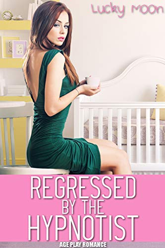 Regressed By The Hypnotist: (Age Play Romance)