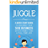 Juggle: A Quick Start Guide to Building Your Side Business With a Family and a Full-Time Job