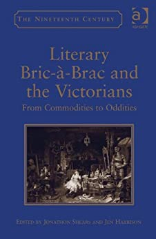literary bric brac and the victorians from commodities to oddities the nineteenth century. Black Bedroom Furniture Sets. Home Design Ideas