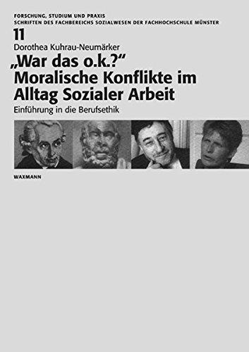 War das o.k.? - Moralische Konflikte im Alltag Sozialer Arbeit: Einführung in die Berufsethik (Forschung, Studium und Praxis)