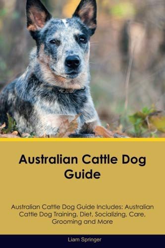 Australian Cattle Dog Guide Australian Cattle Dog Guide Includes: Australian Cattle Dog Training, Diet, Socializing, Care, Grooming, Breeding and More ()