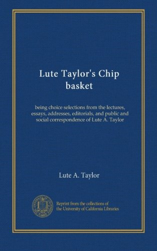 Lute Taylor's Chip basket: being choice selections from the lectures, essays, addresses, editorials, and public and social...