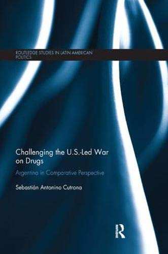 Challenging the U.S.-Led War on Drugs: Argentina in Comparative Perspective (Routledge Studies in Latin American Politics) (Drug Wars The Political Economy Of Narcotics)