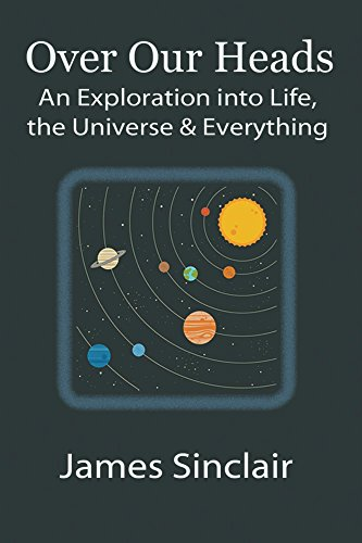 Over Our Heads: An Exploration into Life, the Universe, and Everything by [Sinclair, James]