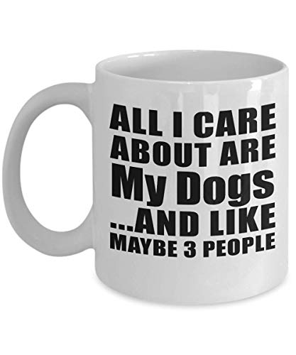 All I Care About Are My Dogs And Like Maybe 3 People - 11 Oz Coffee Mug, Ceramic Cup, Best Gift for Birthday, Anniversary, Easter, Valentine's Mother's Father's Day