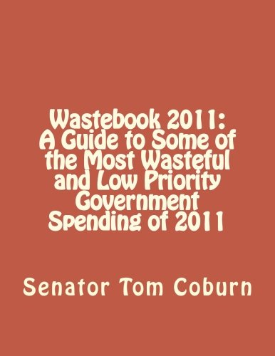 Wastebook 2011: A Guide to Some of the Most Wasteful and Low Priority Government Spending of 2011