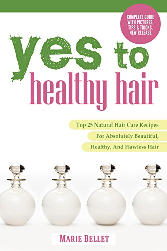 Yes To Healthy Hair: Top 25 Natural Hair Care Recipes For Absolutely Beautiful, Healthy, And Flawless Hair