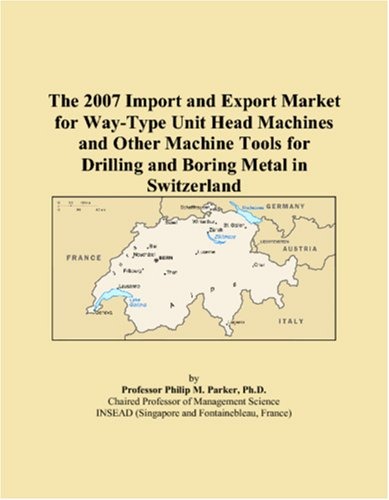The 2007 Import And Export Market For Way Type Unit Head Machines And Other Machine Tools For Drilling And Boring Metal In Switzerland