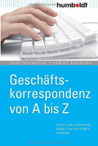 Geschäftskorrespondenz von A bis Z. Kreativ und professionell Briefe, Faxe und E-Mails schreiben