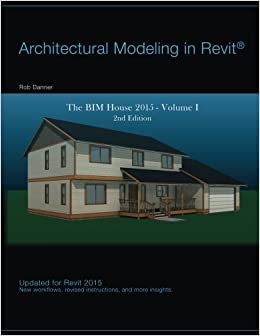 Architectural Modeling in Revit: The BIM House 2015 (Volume