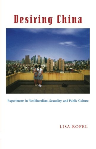 Desiring China: Experiments in Neoliberalism, Sexuality, and Public Culture (Perverse Modernities: A Series Edited by Ja