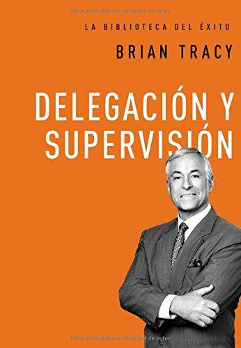 Delegacion y supervision (La biblioteca del exito) (Spanish Edition) [Brian Tracy] (Tapa Dura)