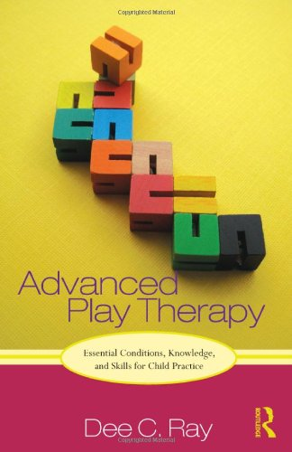 Advanced Play Therapy: Essential Conditions, Knowledge, and Skills for Child Practice