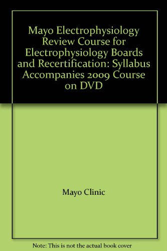 Mayo Electrophysiology Review Course for Electrophysiology Boards and Recertification: Syllabus Accompanies 2009 Course on DVD (Mayo Clinic Board Review Course Internal Medicine)