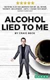 Alcohol Lied to Me: How to Stop Drinking and Get the Real You Back