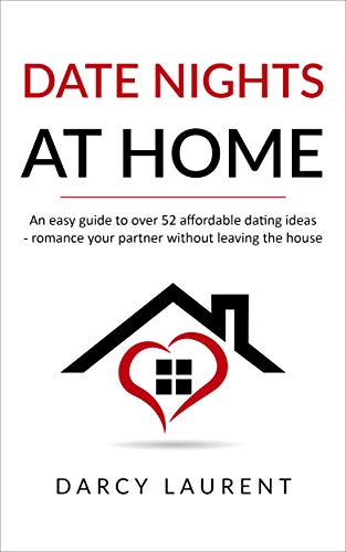 Date Nights at Home: An easy guide to over 52 affordable dating ideas - romance your partner without leaving the house