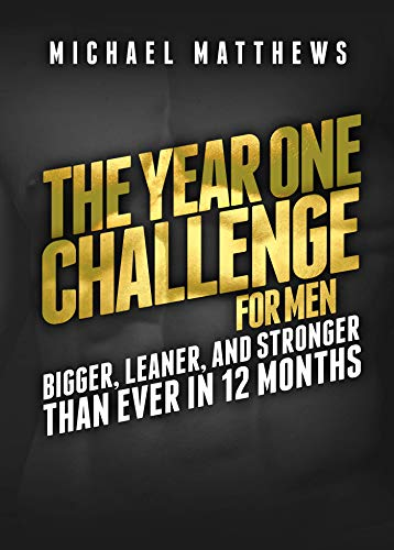 The Year One Challenge for Men: Bigger, Leaner, and Stronger Than Ever in 12 Months (Best Workout Program For Skinny Guys)