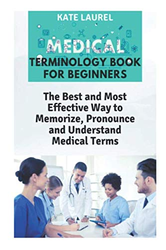 Medical Terminology Book for Beginners: The Best and Most Effective Way to Memorize, Pronounce and Understand Medical Terms: Medical Terminology Quick Study Guide (Best Way To Memorize)