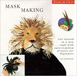 Mask Making: Get Started in a New Craft With Easy-To-Follow