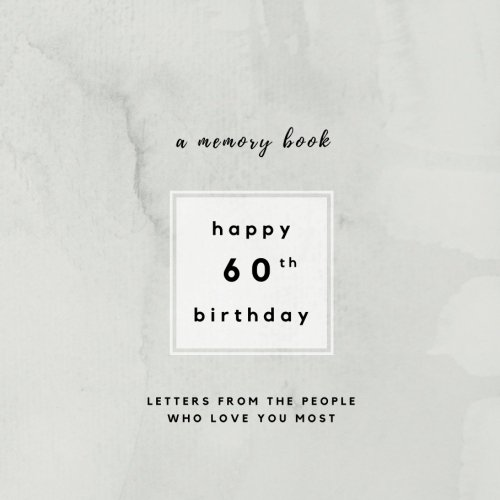 60th Birthday Gift Dad - Happy 60th Birthday A Memory Book: Letters From The People Who Love You Most: 60th Birthday Book;60th Birthday Gifts for Men or Women; 60th Birthday ... and women (Birthday Memory Books) (Volume 1)