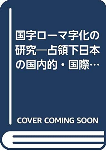国字ローマ字化の研究:占領下日本の国内的.国際的要因の解明