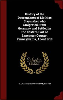 Book History of the Descendants of Mathias Slaymaker who Emigrated From Germany and Settled in the Eastern Part of Lancaster County, Pennsylvania, About 1710