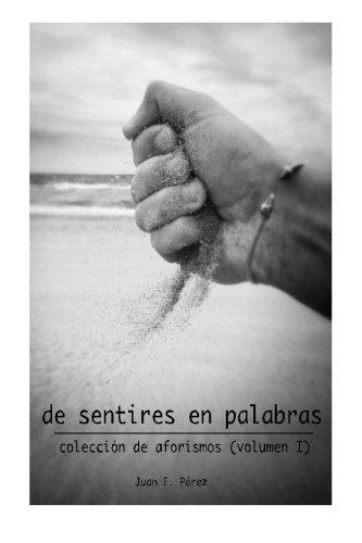 De Sentires en Palabras: Coleccion de Aforismos (volumen I) (Volume 1)  [Perez, Juan E.] (Tapa Blanda)