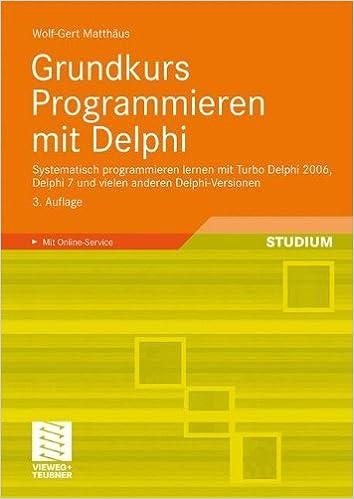 Grundkurs Programmieren mit Delphi: Systematisch programmieren lernen mit Turbo Delphi 2006, Delphi 7 und vielen anderen Delphi-Versionen (German Edition) ...