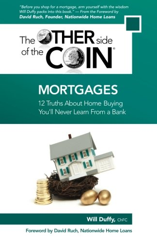 Mortgages: 12 Truths About Home Buying You'll Never Learn From a Bank (The Other Side of the Coin) (Volume 2)